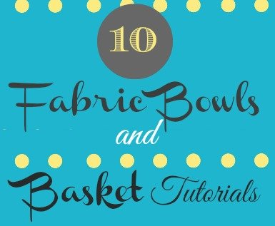 10 Free Fabric Bowls and Basket Tutorials